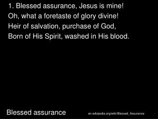 1. Blessed assurance, Jesus is mine! Oh, what a foretaste of glory divine!