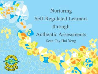 Nurturing  Self-Regulated Learners  through  Authentic Assessments Seah-Tay Hui Yong