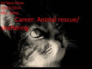 Ke'Yeon Drew   10/15/2013 Mrs. Estep           Career: Animal rescue/ sheltering