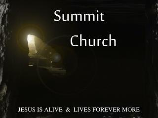 Summit          Church JESUS IS ALIVE  &  LIVES FOREVER MORE