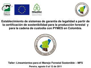 Taller: Lineamientos  para el Manejo Forestal Sostenible  – MFS Pereira, agosto  9 al 12 de 2011