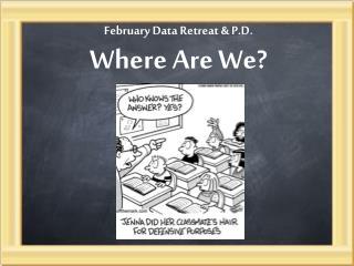 February Data Retreat & P.D.  Where Are We?