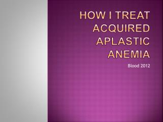 How I treat acquired aplastic anemia
