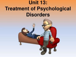 Unit 13: Treatment of Psychological Disorders