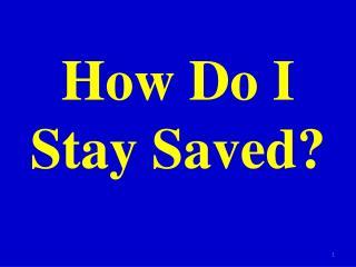 How Do I Stay Saved?