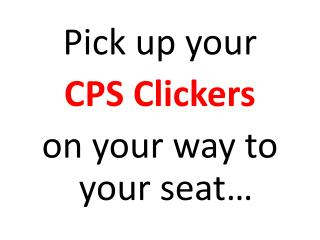 Pick up your  CPS Clickers  on your way to your seat…