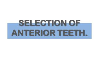 SELECTION OF ANTERIOR TEETH.