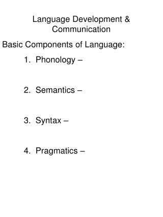 Language Development  Communication Basic Components of Language:  1.  Phonology     2.  Semantics      3.  Syntax