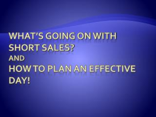 What's going on with short sales? And how to plan an effective day!
