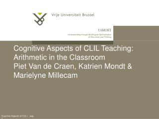 Cognitive Aspects of CLIL Teaching: Arithmetic in the Classroom  Piet Van de Craen, Katrien Mondt  Marielyne Millecam