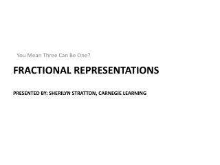 Fractional Representations Presented by: Sherilyn Stratton, Carnegie Learning