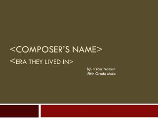 <Composer's Name> < Era They lived in>