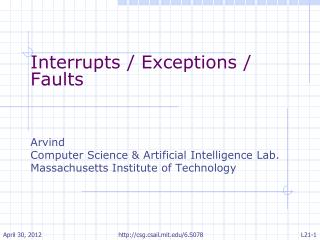 Interrupts / Exceptions / Faults Arvind Computer Science & Artificial Intelligence Lab.
