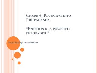 """Grade 6: Plugging into Propaganda  """"Emotion is a powerful persuader."""""""