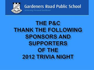 THE P&C Thank the following sponsors and supporters of the  2012 TRIVIA Night