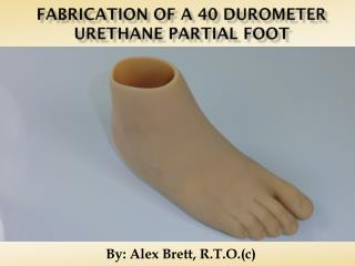 Fabrication of a 40 duromete r  urethane partial foot