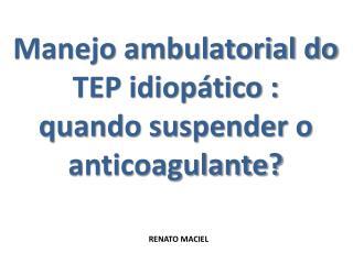Manejo ambulatorial do TEP idiopático :                  quando suspender o anticoagulante?