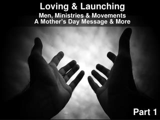 Loving  & Launching Men , Ministries &  Movements A  Mother's Day Message  & More