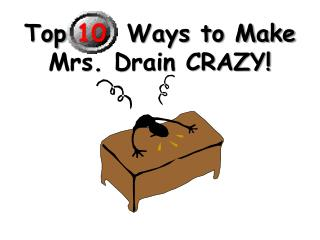 Top  10   Ways to Make Mrs. Drain CRAZY!