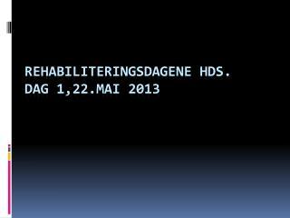 Rehabiliteringsdagene  HDS.  Dag 1,22.mai  2013
