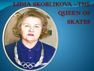 LIDIA SKOBLIKOVA –THE     QUEEN OF  SKATES