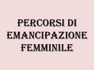 PERCORSI DI EMANCIPAZIONE FEMMINILE