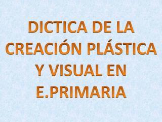 DICTICA DE LA CREACIÓN PLÁSTICA Y VISUAL EN E.PRIMARIA