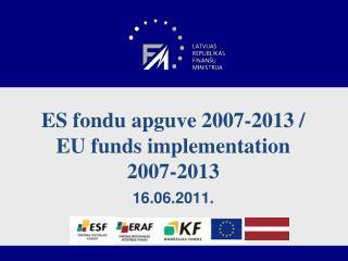 ES fondu apguve 2007-2013 /  EU  funds implementation 2007-2013 16.06.2011.