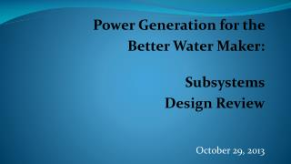 Power Generation for the  Better Water Maker: Subsystems  Design Review October 29, 2013