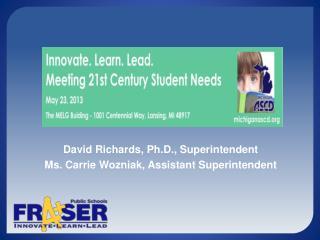 David Richards, Ph.D., Superintendent Ms. Carrie Wozniak, Assistant Superintendent