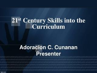 21 st  Century Skills into the Curriculum Adoracion C. Cunanan Presenter