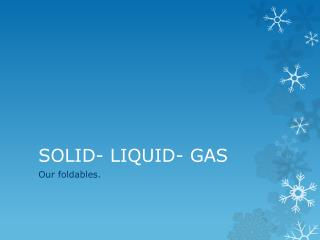 SOLID- LIQUID- GAS