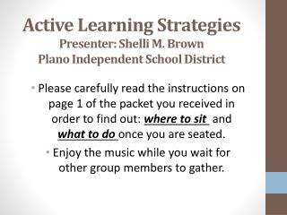 Active Learning  S trategies Presenter: Shelli M. Brown P lano  I ndependent  S chool  D istrict