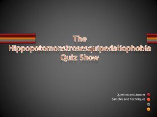The  Hippopotomonstrosesquipedaliophobia Quiz  Show