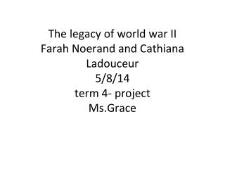 The legacy of world war  II Farah Noerand and Cathiana Ladouceur 5/8/14 term 4- project Ms.Grace