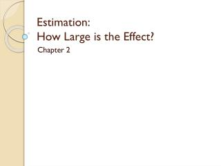 Estimation :   How  Large is the Effect ?