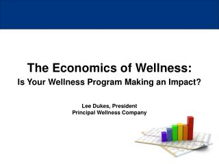 The Economics of Wellness: Is Your Wellness Program Making an Impact? Lee Dukes, President