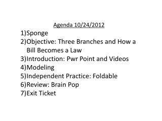 Agenda  10/24/2012 Sponge Objective:  Three Branches and How a Bill Becomes a Law