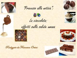""""""" Processo alla notizia"""": La cioccolata:  effetti sulla salute umana"""