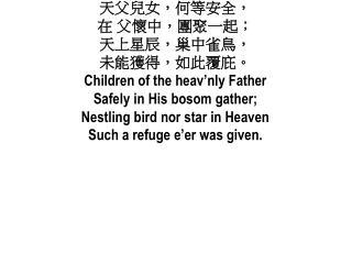 天父兒女,何等安全, 在 父懷中,團聚一起; 天上星辰,巢中雀鳥, 未能獲得,如此覆庇。 Children of the  heav'nly  Father