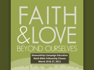 Stewardship Campaign Education Adult Bible Fellowship Classes March 20 & 27, 2011