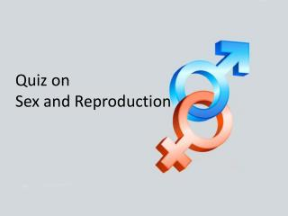 Quiz on  Sex  and  Reproduction