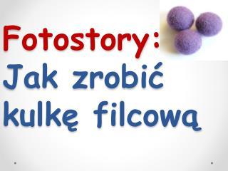 Fotostory : Jak zrobi? kulk? filcow?