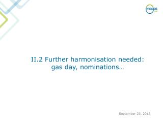 II.2  Further harmonisation needed : gas  day ,  nominations …