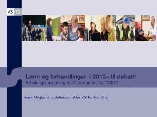 Lønn og forhandlinger  i 2012– til debatt! Arbeidsgiversamling BTV, Drammen 10.112011