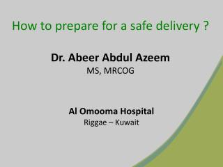 How to prepare for a safe delivery ? Dr.  Abeer  Abdul  Azeem MS, MRCOG