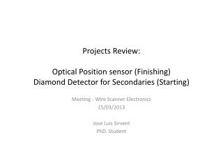 Projects Review: Optical Position sensor (Finishing) Diamond Detector for  Secondaries  (Starting)