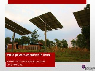 Micro-power Generation in Africa Harold Anuta and Andrew Crossland December 2012