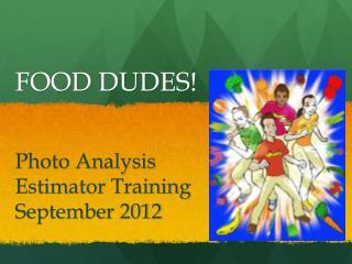 FOOD DUDES! Photo Analysis Estimator Training September 2012