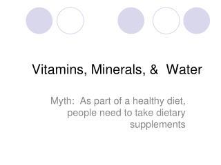 Vitamins, Minerals, &  Water